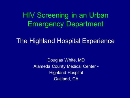 HIV Screening in an Urban Emergency Department The Highland Hospital Experience Douglas White, MD Alameda County Medical Center - Highland Hospital Oakland,