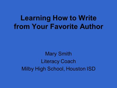 Learning How to Write from Your Favorite Author Mary Smith Literacy Coach Milby High School, Houston ISD.