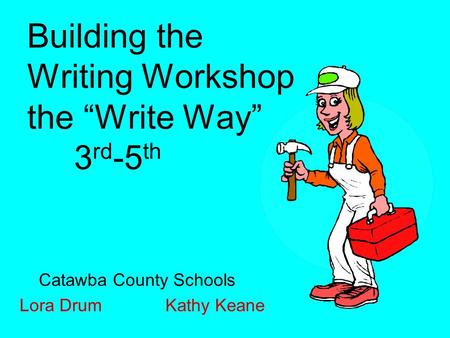 "Building the Writing Workshop the ""Write Way"" 3 rd -5 th Catawba County Schools Lora Drum Kathy Keane."