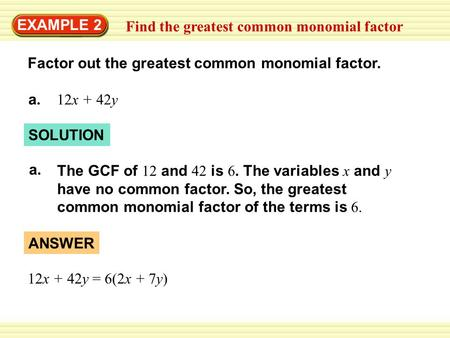 SOLUTION EXAMPLE 2 Find the greatest common monomial factor Factor out the greatest common monomial factor. a. 12x + 42y a.a. The GCF of 12 and 42 is 6.