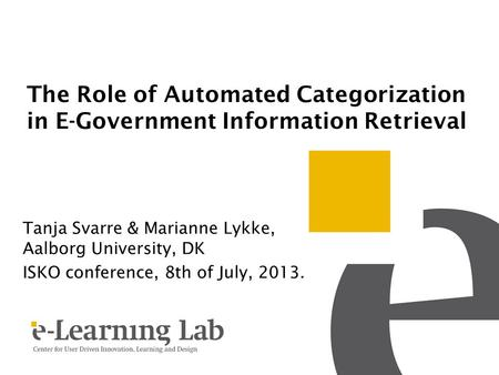 The Role of Automated Categorization in E-Government Information Retrieval Tanja Svarre & Marianne Lykke, Aalborg University, DK ISKO conference, 8th of.