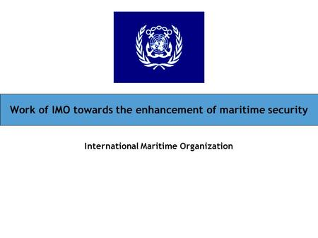 Work of IMO towards the enhancement of maritime security International Maritime Organization.