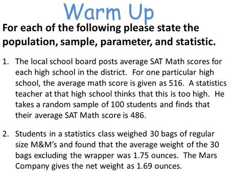 Warm Up For each of the following please state the population, sample, parameter, and statistic. 1.The local school board posts average SAT Math scores.