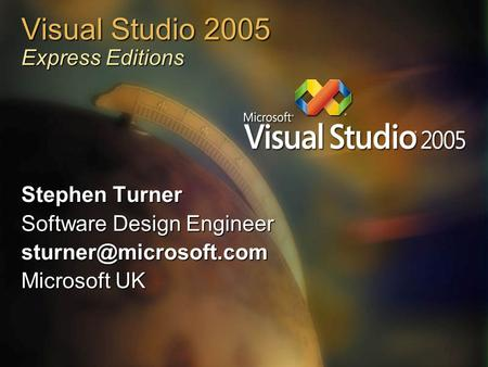 Visual Studio 2005 Express Editions Stephen Turner Software Design Engineer Microsoft UK.