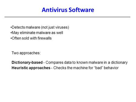 Antivirus Software Detects malware (not just viruses) May eliminate malware as well Often sold with firewalls Two approaches: Dictionary-based - Compares.