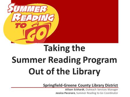 Taking the Summer Reading Program Out of the Library Springfield-Greene County Library District Allison Eckhardt, Outreach Services Manager Jessica Pecoraro,