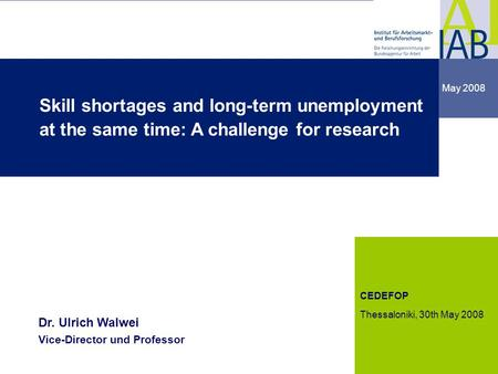 Institute for Employment Research 1 1 May 2008 dgdg CEDEFOP Thessaloniki, 30th May 2008 Dr. Ulrich Walwei Vice-Director und Professor Skill shortages and.
