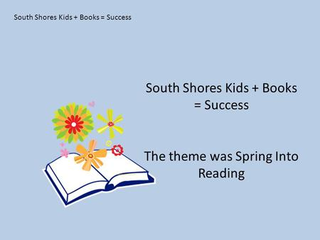 South Shores Kids + Books = Success The theme was Spring Into Reading.