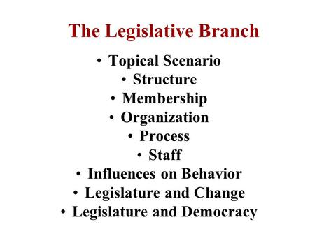 The Legislative Branch Topical Scenario Structure Membership Organization Process Staff Influences on Behavior Legislature and Change Legislature and.