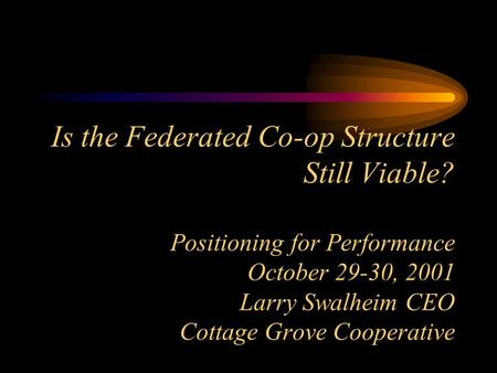 Is the Federated Co-op Structure Still Viable? Positioning for Performance October 29-30, 2001 Larry Swalheim CEO Cottage Grove Cooperative.