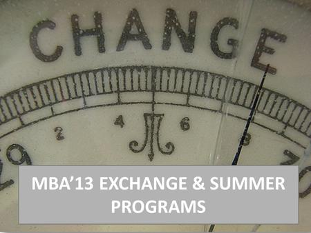 MBA'13 EXCHANGE & SUMMER PROGRAMS. 10 REASONS TO CONSIDER STUDENT EXCHANGE Gain a true 'International education' by living and studying overseas Study.