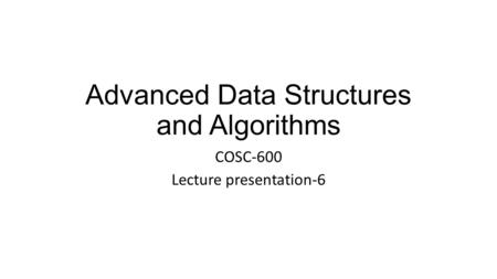 Advanced Data Structures and Algorithms COSC-600 Lecture presentation-6.