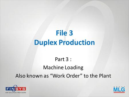 "File 3 Duplex Production Part 3 : Machine Loading Also known as ""Work Order"" to the Plant."