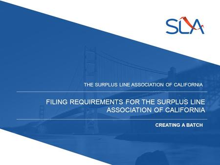 FILING REQUIREMENTS FOR THE SURPLUS LINE ASSOCIATION OF CALIFORNIA THE SURPLUS LINE ASSOCIATION OF CALIFORNIA CREATING A BATCH.