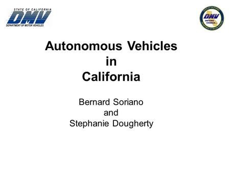 Autonomous Vehicles in California Bernard Soriano and Stephanie Dougherty.