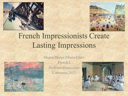 French Impressionists Create Lasting Impressions Megan Phelps (Marie-Clair) French I Professor Panaccione L'autumne 2012.