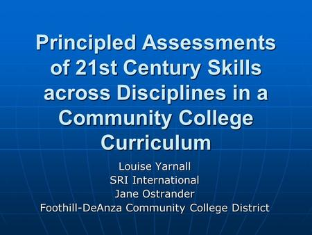 Principled Assessments of 21st Century Skills across Disciplines in a Community College Curriculum Louise Yarnall SRI International Jane Ostrander Foothill-DeAnza.