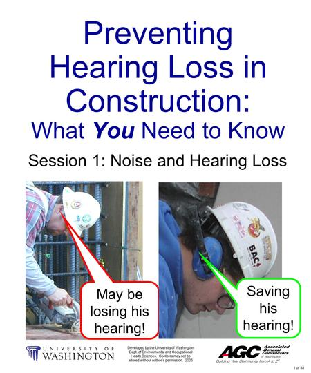 1 of 35 Preventing Hearing Loss in Construction: What You Need to Know Session 1: Noise and Hearing Loss May be losing his hearing! Developed by the University.