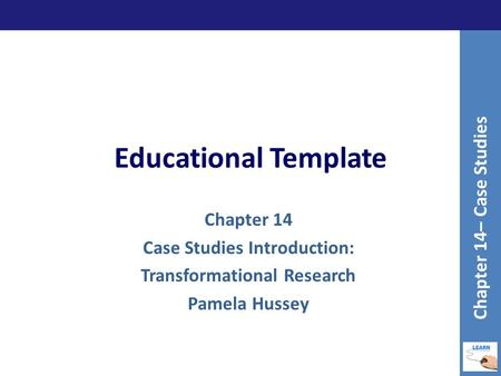 Educational Template Chapter 14 Case Studies Introduction: Transformational Research Pamela Hussey Chapter 14– Case Studies.