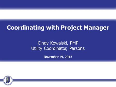 Coordinating with Project Manager Cindy Kowalski, PMP Utility Coordinator, Parsons November 19, 2013.