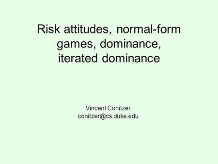 Risk attitudes, normal-form games, dominance, iterated dominance Vincent Conitzer