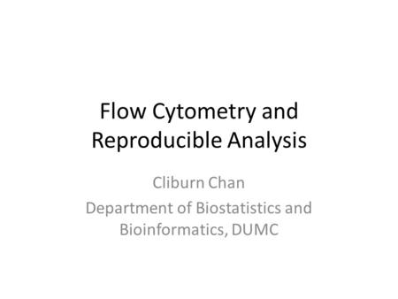 Flow Cytometry and Reproducible Analysis Cliburn Chan Department of Biostatistics and Bioinformatics, DUMC.