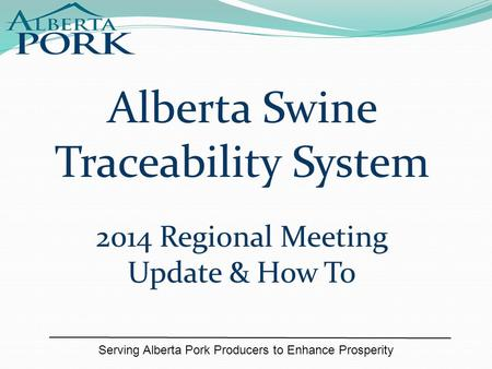Serving Alberta Pork Producers to Enhance Prosperity Alberta Swine Traceability System 2014 Regional Meeting Update & How To.