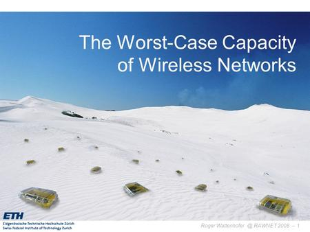 Roger RAWNET 2008 –1 The Worst-Case Capacity of Wireless Networks TexPoint fonts used in EMF. Read the TexPoint manual before you delete.