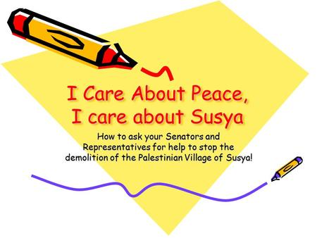 I Care About Peace, I care about Susya How to ask your Senators and Representatives for help to stop the demolition of the Palestinian Village of Susya!