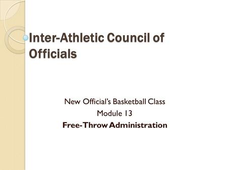 Inter-Athletic Council of Officials New Official's Basketball Class Module 13 Free-Throw Administration.