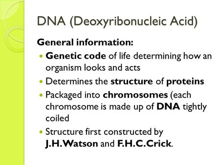 DNA (Deoxyribonucleic Acid) General information: Genetic code of life determining how an organism looks and acts Determines the structure of proteins Packaged.