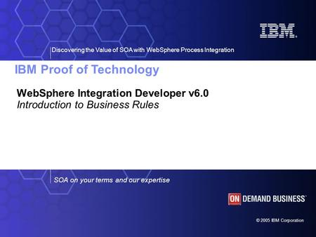 IBM Proof of Technology Discovering the Value of SOA with WebSphere Process Integration © 2005 IBM Corporation SOA on your terms and our expertise WebSphere.