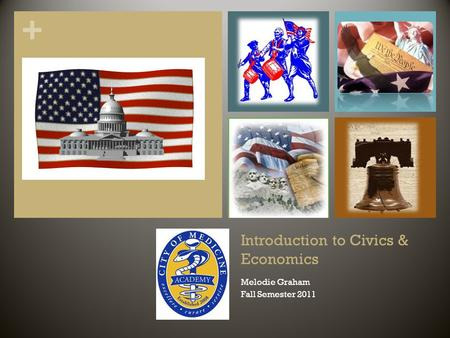 + Introduction to Civics & Economics Melodie Graham Fall Semester 2011.