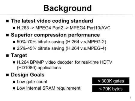 1 Background The latest video coding standard H.263 -> MPEG4 Part2 -> MPEG4 Part10/AVC Superior compression performance 50%-70% bitrate saving (H.264 v.s.MPEG-2)