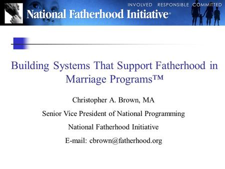 Building Systems That Support Fatherhood in Marriage Programs™ Christopher A. Brown, MA Senior Vice President of National Programming National Fatherhood.