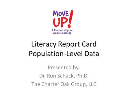 Literacy Report Card Population-Level Data Presented by: Dr. Ron Schack, Ph.D. The Charter Oak Group, LLC.