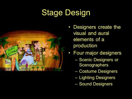 Stage Design Designers create the visual and aural elements of a production Four major designers –Scenic Designers or Scenographers –Costume Designers.