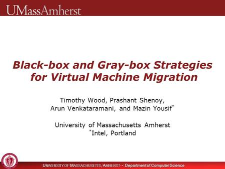 U NIVERSITY OF M ASSACHUSETTS, A MHERST Department of Computer Science Black-box and Gray-box Strategies for Virtual Machine Migration Timothy Wood, Prashant.