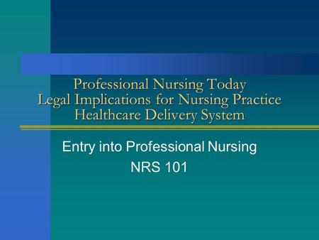 Professional Nursing Today Legal Implications for Nursing Practice Healthcare Delivery System Entry into Professional Nursing NRS 101.