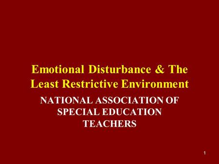 1 Emotional Disturbance & The Least Restrictive Environment NATIONAL ASSOCIATION OF SPECIAL EDUCATION TEACHERS.