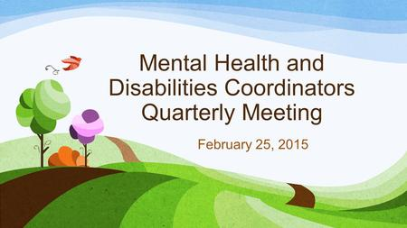 Mental Health and Disabilities Coordinators Quarterly Meeting February 25, 2015.