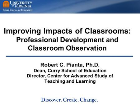 Improving Impacts of Classrooms: Professional Development and Classroom Observation Robert C. Pianta, Ph.D. Dean, Curry School of Education Director, Center.