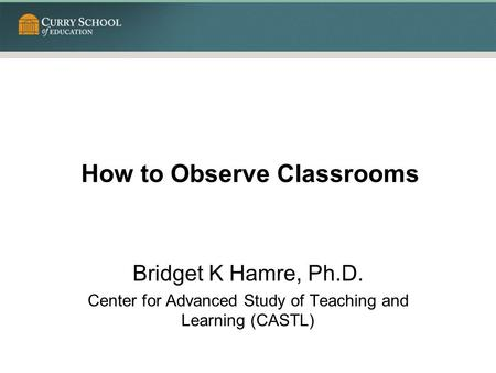 How to Observe Classrooms Bridget K Hamre, Ph.D. Center for Advanced Study of Teaching and Learning (CASTL)