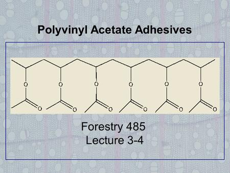 Polyvinyl Acetate Adhesives Forestry 485 Lecture 3-4.