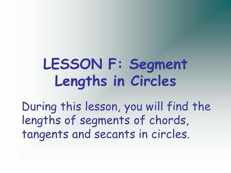 LESSON F: Segment Lengths in Circles During this lesson, you will find the lengths of segments of chords, tangents and secants in circles.