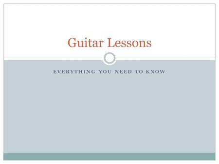 EVERYTHING YOU NEED TO KNOW Guitar Lessons. Intro In order to play guitar you need to do a couple things: Commitment: You have to stick with it! Practice: