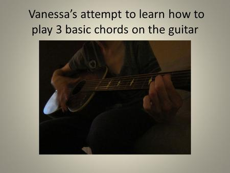 Vanessa's attempt to learn how to play 3 basic chords on the guitar.