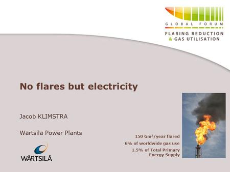 No flares but electricity Jacob KLIMSTRA Wärtsilä Power Plants 150 Gm 3 /year flared 6% of worldwide gas use 1.5% of Total Primary Energy Supply.