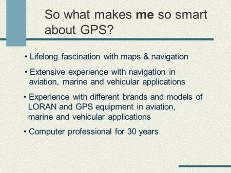 So what makes me so smart about GPS? Lifelong fascination with maps & navigation Extensive experience with navigation in aviation, marine and vehicular.