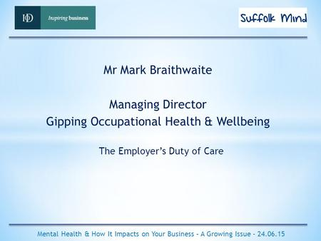 The Employer's Duty of Care Mental Health & How It Impacts on Your Business – A Growing Issue - 24.06.15 Mr Mark Braithwaite Managing Director Gipping.